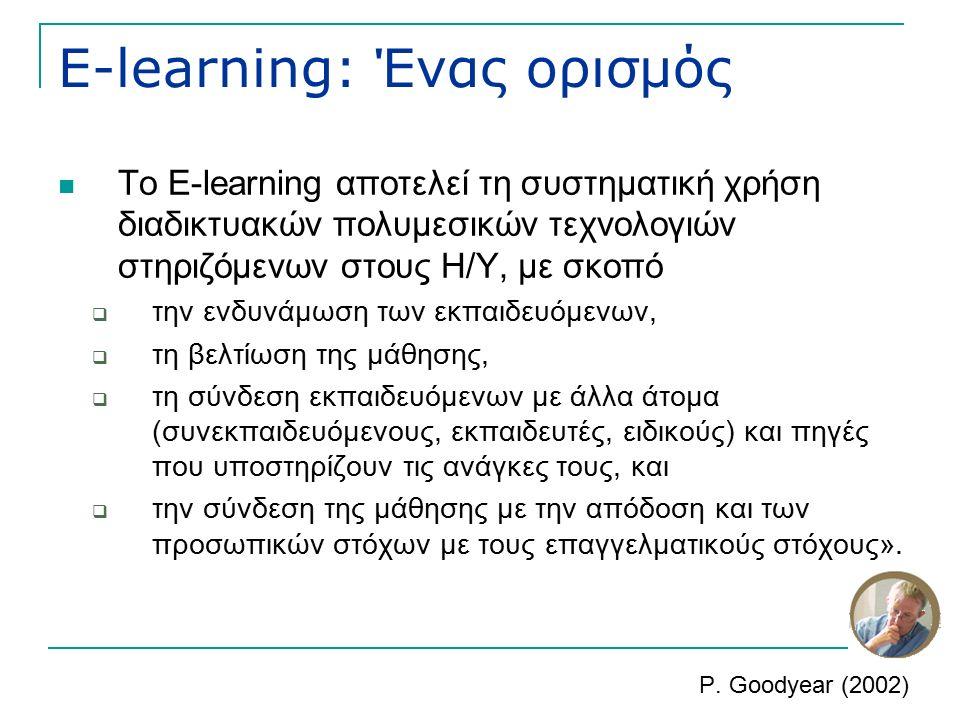 E-learning: Ένας ορισμός Το E-learning αποτελεί τη συστηματική χρήση διαδικτυακών πολυμεσικών τεχνολογιών στηριζόμενων στους Η/Υ, με σκοπό  την ενδυνάμωση των εκπαιδευόμενων,  τη βελτίωση της μάθησης,  τη σύνδεση εκπαιδευόμενων με άλλα άτομα (συνεκπαιδευόμενους, εκπαιδευτές, ειδικούς) και πηγές που υποστηρίζουν τις ανάγκες τους, και  την σύνδεση της μάθησης με την απόδοση και των προσωπικών στόχων με τους επαγγελματικούς στόχους».
