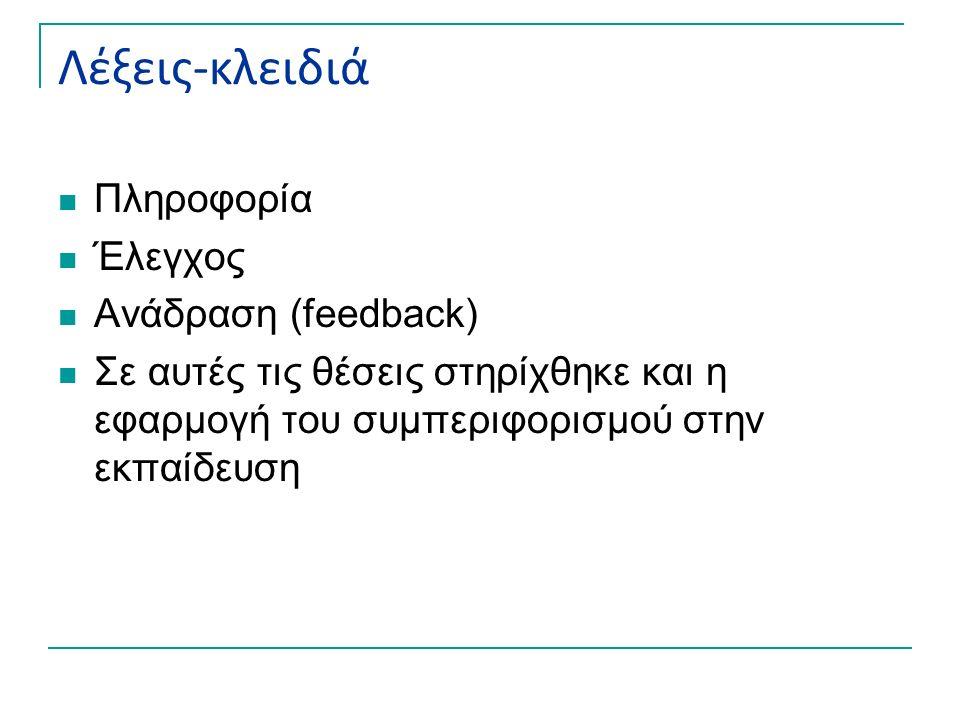 Λέξεις-κλειδιά Πληροφορία Έλεγχος Ανάδραση (feedback) Σε αυτές τις θέσεις στηρίχθηκε και η εφαρμογή του συμπεριφορισμού στην εκπαίδευση