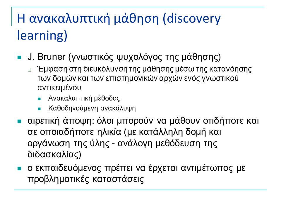 Η ανακαλυπτική μάθηση (discovery learning) J. Bruner (γνωστικός ψυχολόγος της μάθησης)  Έμφαση στη διευκόλυνση της μάθησης μέσω της κατανόησης των δο