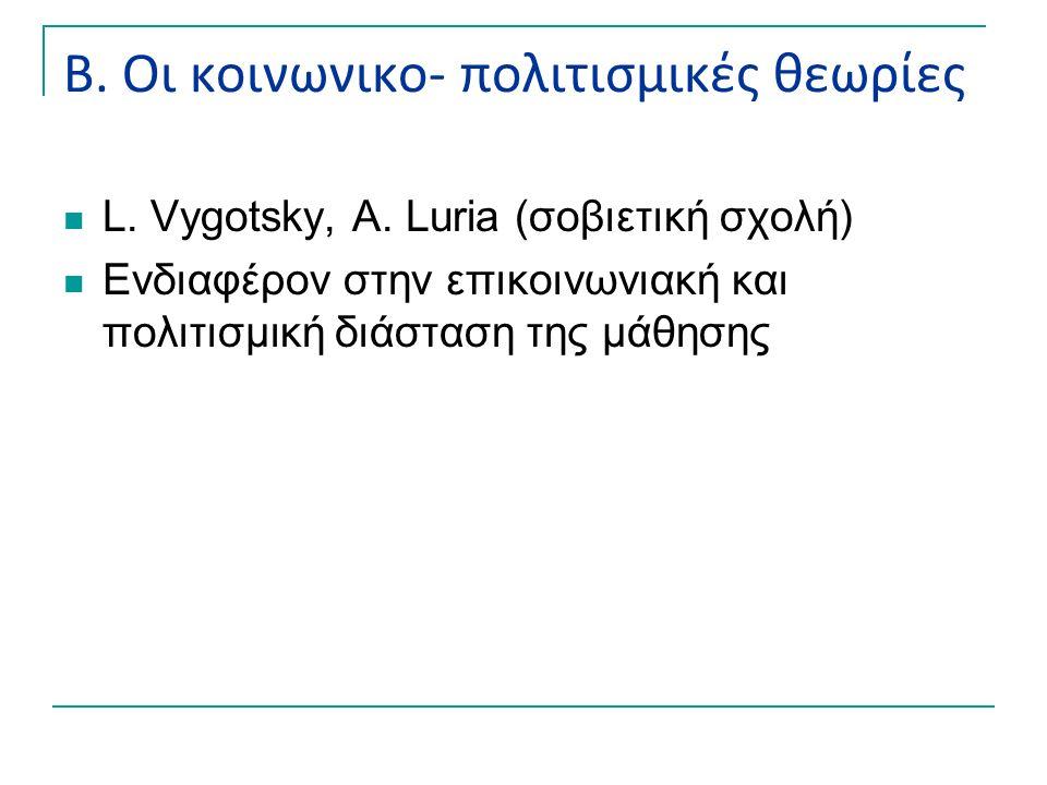 Β. Οι κοινωνικο- πολιτισμικές θεωρίες L. Vygotsky, A. Luria (σοβιετική σχολή) Ενδιαφέρον στην επικοινωνιακή και πολιτισμική διάσταση της μάθησης