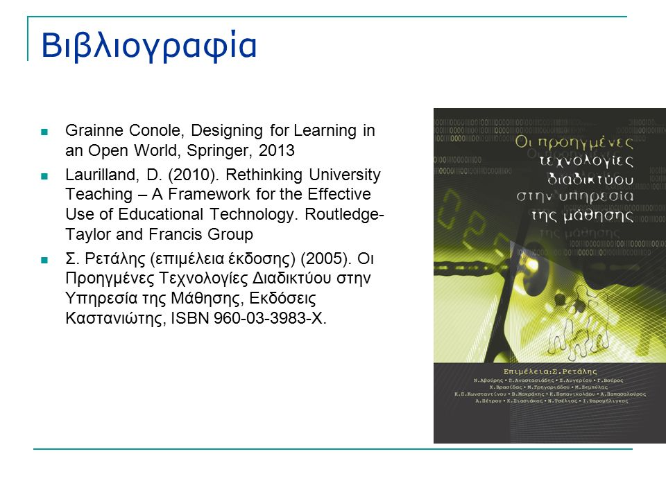 Βιβλιογραφία Grainne Conole, Designing for Learning in an Open World, Springer, 2013 Laurilland, D.