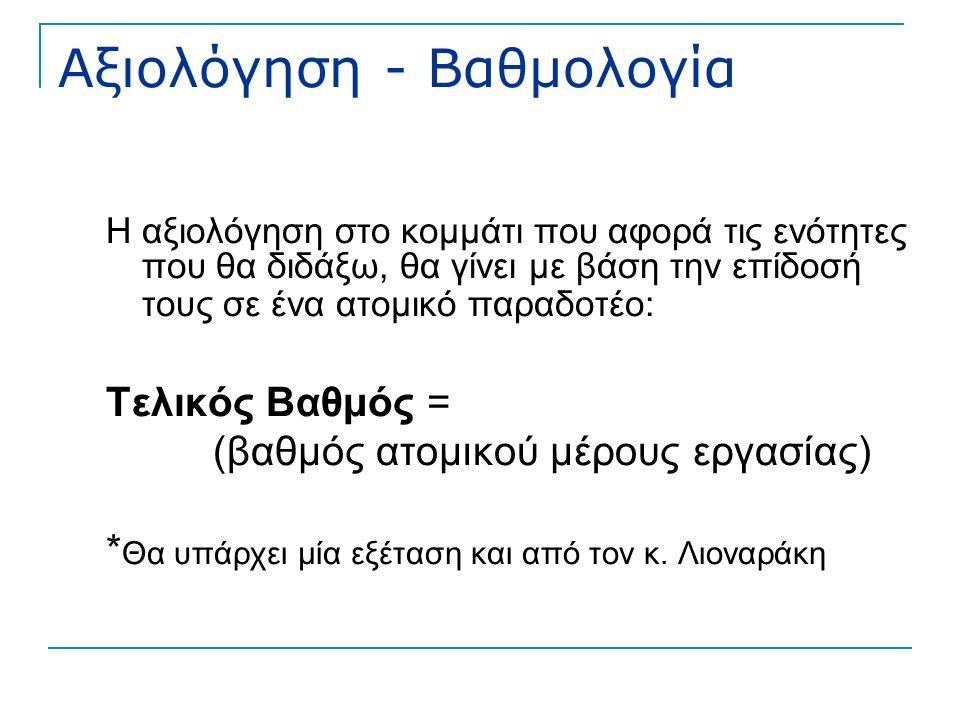 Αξιολόγηση - Βαθμολογία Η αξιολόγηση στο κομμάτι που αφορά τις ενότητες που θα διδάξω, θα γίνει με βάση την επίδοσή τους σε ένα ατομικό παραδοτέο: Τελικός Βαθμός = (βαθμός ατομικού μέρους εργασίας) * Θα υπάρχει μία εξέταση και από τον κ.