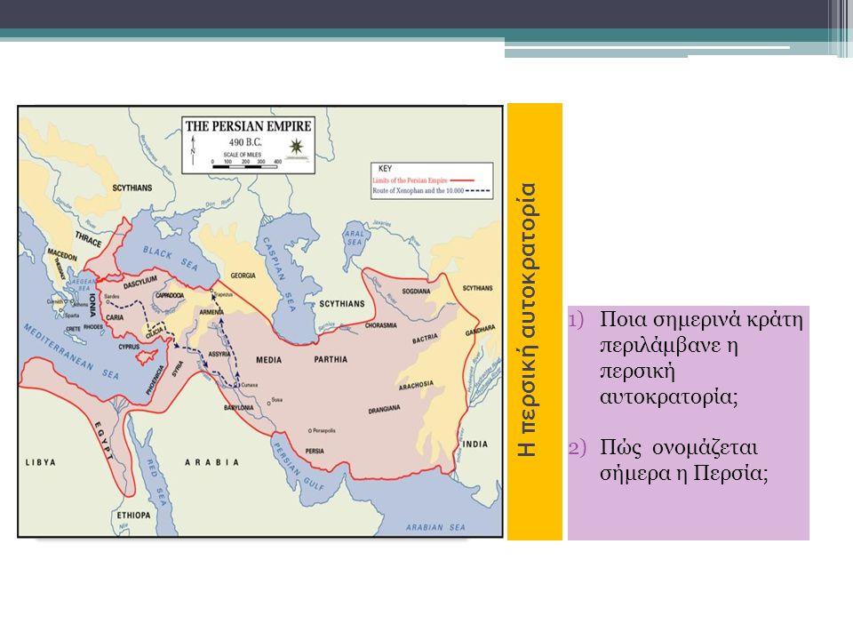 Η περσική αυτοκρατορία 1)Ποια σημερινά κράτη περιλάμβανε η περσική αυτοκρατορία; 2)Πώς ονομάζεται σήμερα η Περσία;