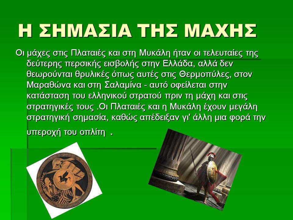 Η ΣΗΜΑΣΙΑ ΤΗΣ ΜΑΧΗΣ Οι μάχες στις Πλαταιές και στη Μυκάλη ήταν οι τελευταίες της δεύτερης περσικής εισβολής στην Ελλάδα, αλλά δεν θεωρούνται θρυλικές