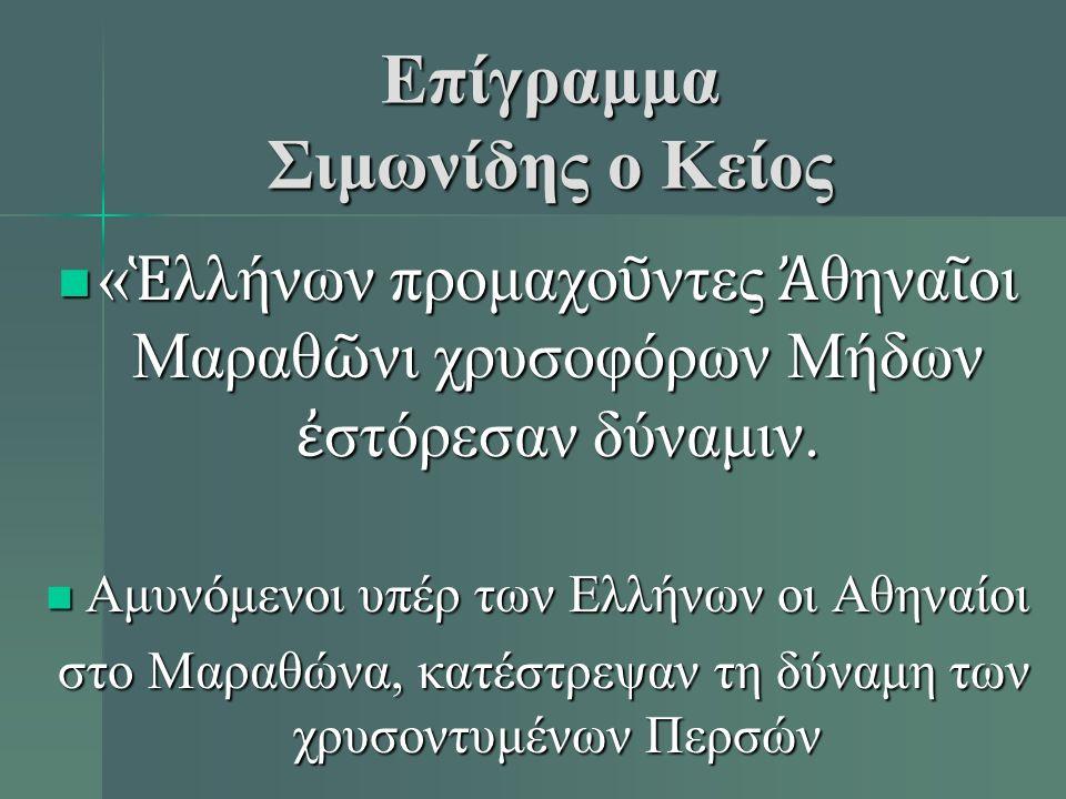 Επίγραμμα Σιμωνίδης ο Κείος « Ἑ λλήνων προμαχο ῦ ντες Ἀ θηνα ῖ οι Μαραθ ῶ νι χρυσοφόρων Μήδων ἐ στόρεσαν δύναμιν.