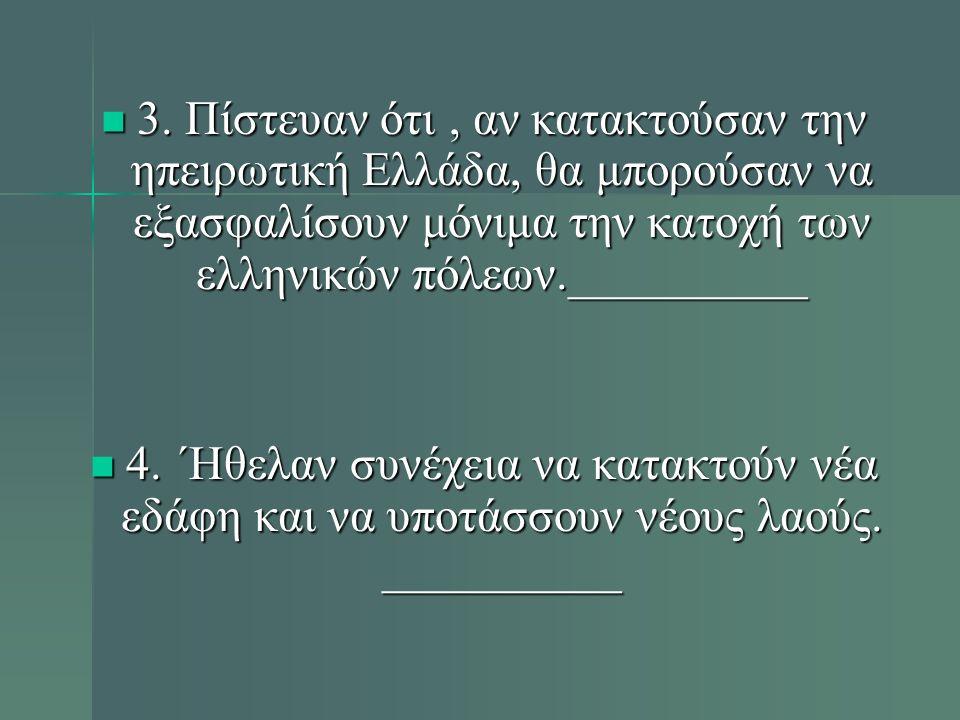 3. Πίστευαν ότι, αν κατακτούσαν την ηπειρωτική Ελλάδα, θα μπορούσαν να εξασφαλίσουν μόνιμα την κατοχή των ελληνικών πόλεων.__________ 3. Πίστευαν ότι,