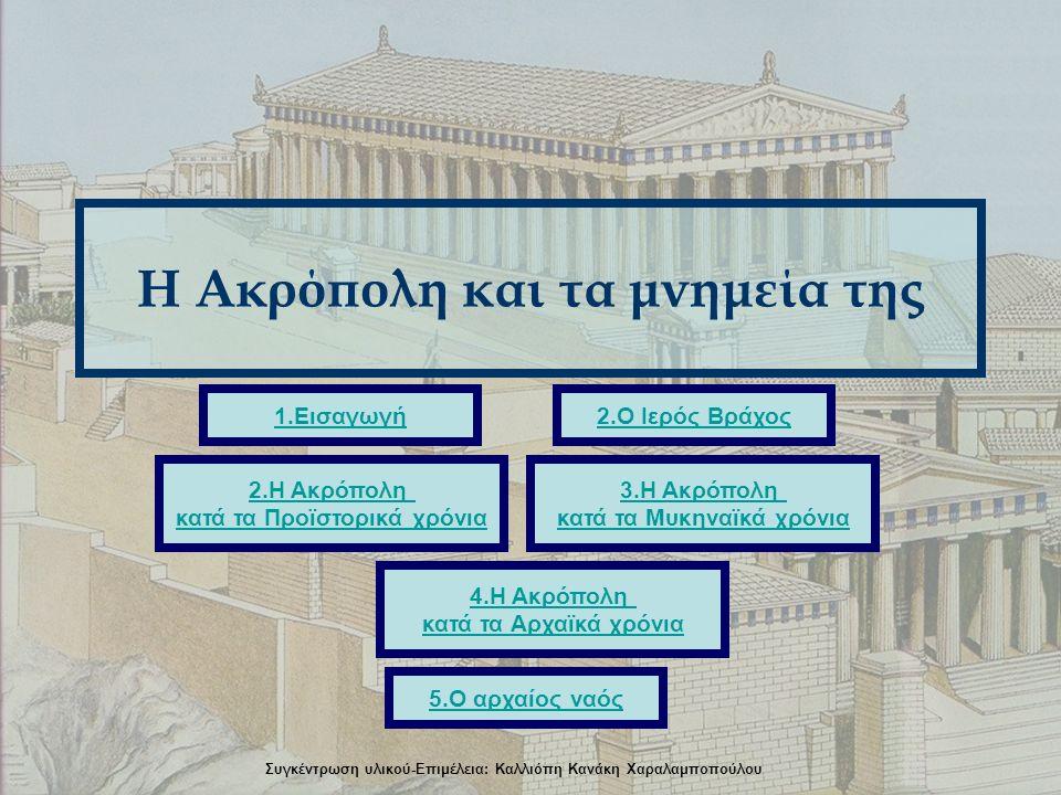 Η Ακρόπολη και τα μνημεία της 2.Ο Ιερός Βράχος1.Εισαγωγή 5.Ο αρχαίος ναός 3.Η Ακρόπολη κατά τα Μυκηναϊκά χρόνια 4.Η Ακρόπολη κατά τα Αρχαϊκά χρόνια 2.