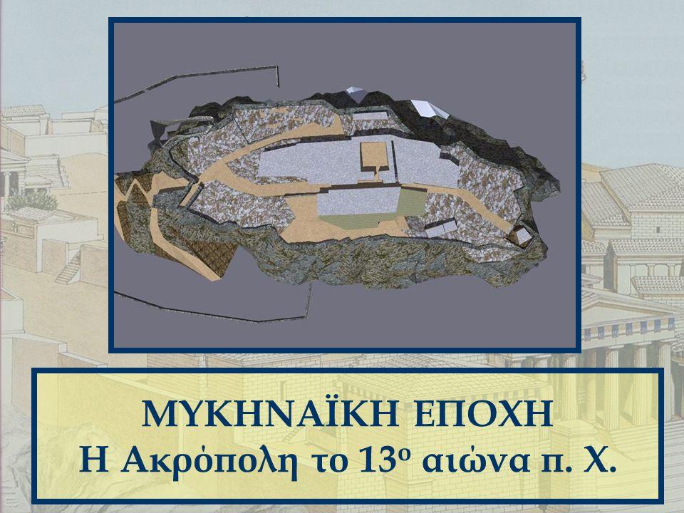ΜΥΚΗΝΑΪΚΗ ΕΠΟΧΗ Η Ακρόπολη το 13 ο αιώνα π. Χ.