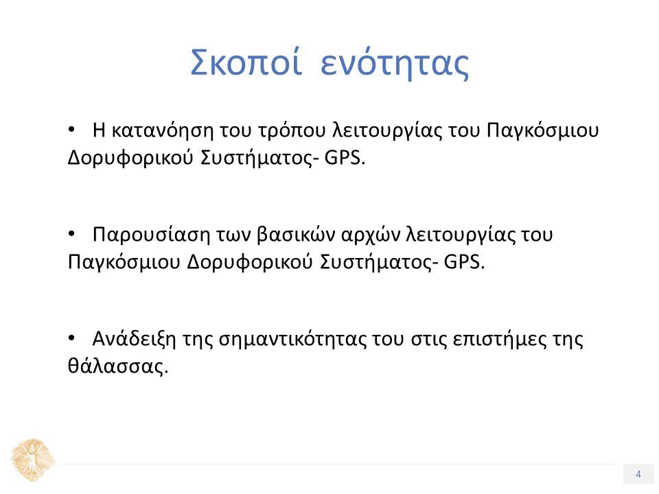 4 Τίτλος Ενότητας Σκοποί ενότητας Η κατανόηση του τρόπου λειτουργίας του Παγκόσμιου Δορυφορικού Συστήματος- GPS. Παρουσίαση των βασικών αρχών λειτουργ