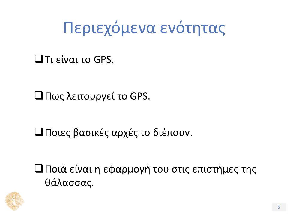 5 Τίτλος Ενότητας Περιεχόμενα ενότητας  Τι είναι το GPS.  Πως λειτουργεί το GPS.  Ποιες βασικές αρχές το διέπουν.  Ποιά είναι η εφαρμογή του στις