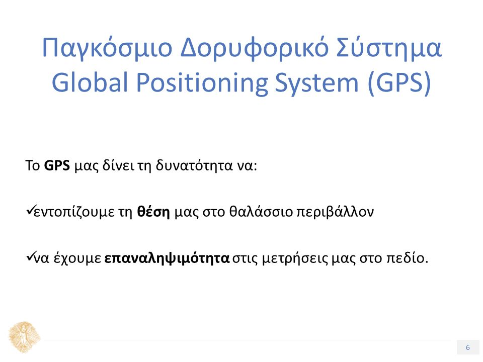 6 Τίτλος Ενότητας Παγκόσμιο Δορυφορικό Σύστημα Global Positioning System (GPS) Το GPS μας δίνει τη δυνατότητα να: εντοπίζουμε τη θέση μας στο θαλάσσιο περιβάλλον να έχουμε επαναληψιμότητα στις μετρήσεις μας στο πεδίο.