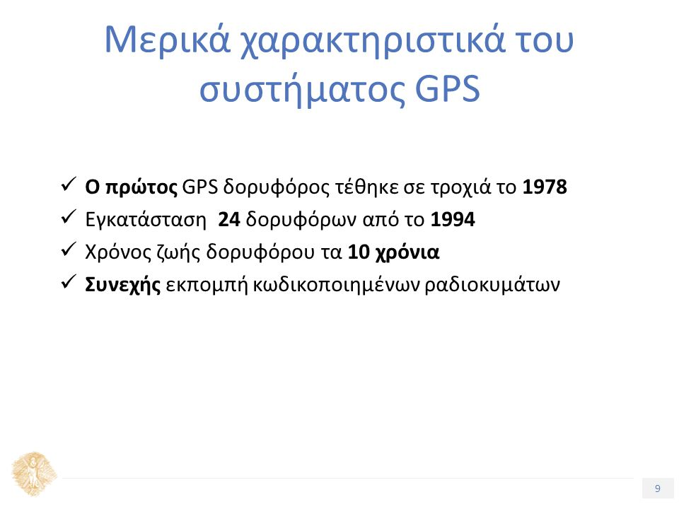 9 Τίτλος Ενότητας Μερικά χαρακτηριστικά του συστήματος GPS Ο πρώτος GPS δορυφόρος τέθηκε σε τροχιά το 1978 Εγκατάσταση 24 δορυφόρων από το 1994 Χρόνος ζωής δορυφόρου τα 10 χρόνια Συνεχής εκπομπή κωδικοποιημένων ραδιοκυμάτων