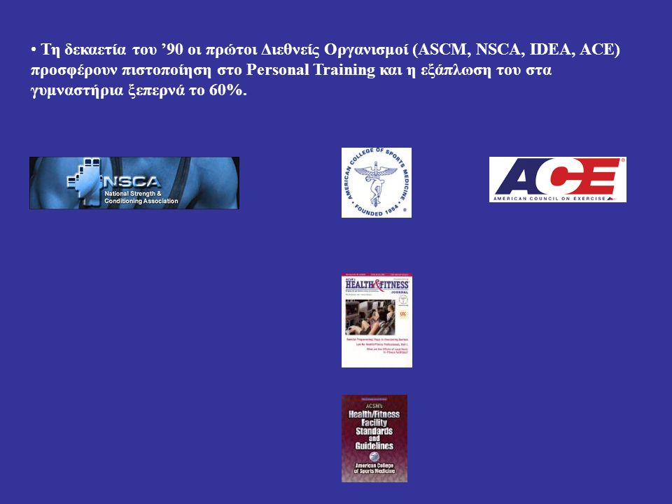Τη δεκαετία του '90 οι πρώτοι Διεθνείς Οργανισμοί (ASCM, NSCA, IDEA, ACE) προσφέρουν πιστοποίηση στο Personal Training και η εξάπλωση του στα γυμναστήρια ξεπερνά το 60%.