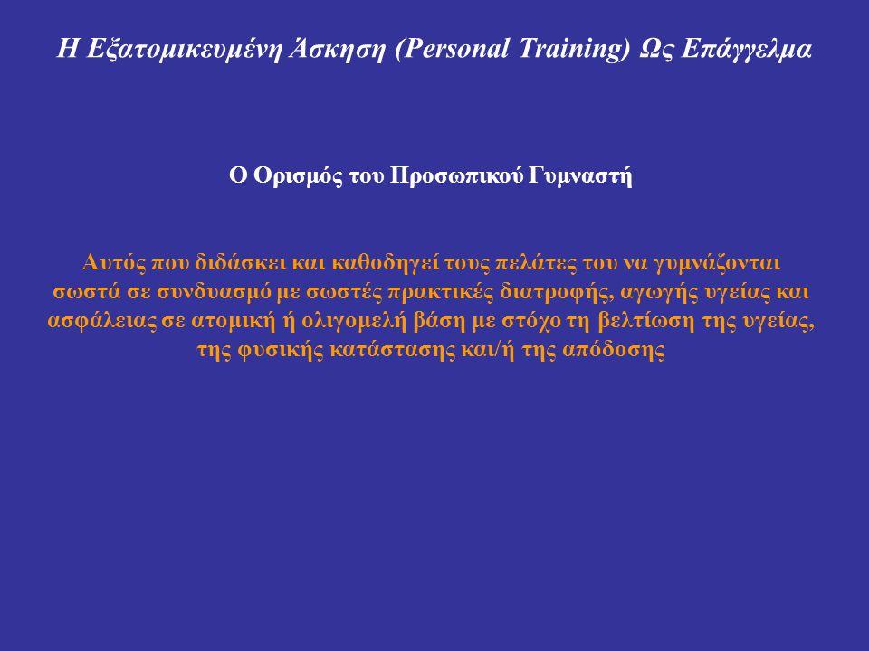 Η Εξατομικευμένη Άσκηση (Personal Training) Ως Επάγγελμα Ο Ορισμός του Προσωπικού Γυμναστή Αυτός που διδάσκει και καθοδηγεί τους πελάτες του να γυμνάζονται σωστά σε συνδυασμό με σωστές πρακτικές διατροφής, αγωγής υγείας και ασφάλειας σε ατομική ή ολιγομελή βάση με στόχο τη βελτίωση της υγείας, της φυσικής κατάστασης και/ή της απόδοσης