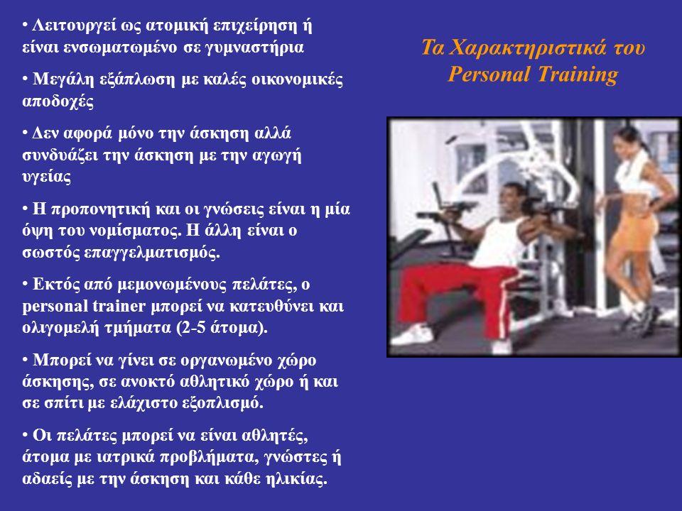 Τα Χαρακτηριστικά του Personal Training Λειτουργεί ως ατομική επιχείρηση ή είναι ενσωματωμένο σε γυμναστήρια Μεγάλη εξάπλωση με καλές οικονομικές αποδοχές Δεν αφορά μόνο την άσκηση αλλά συνδυάζει την άσκηση με την αγωγή υγείας Η προπονητική και οι γνώσεις είναι η μία όψη του νομίσματος.