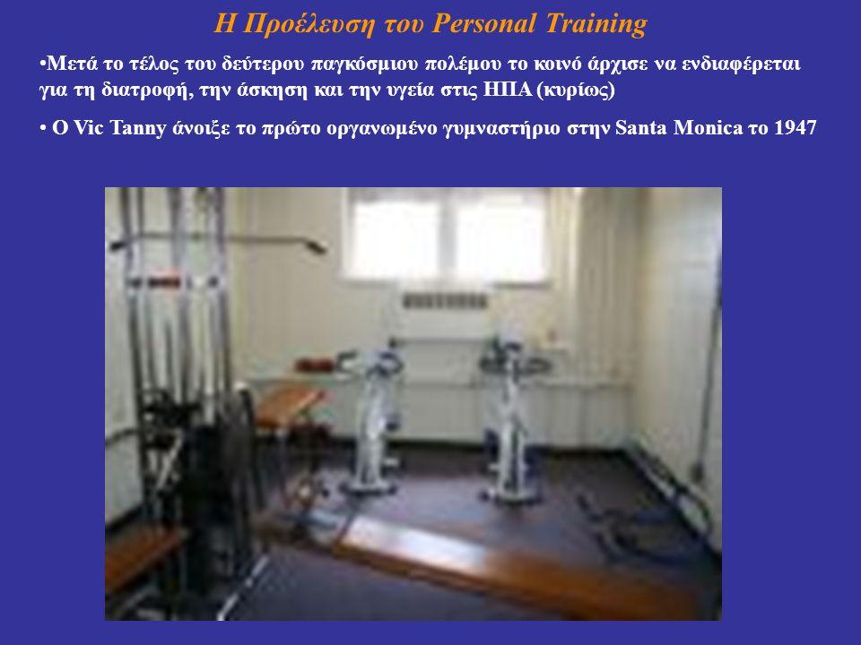 Η Προέλευση του Personal Training Μετά το τέλος του δεύτερου παγκόσμιου πολέμου το κοινό άρχισε να ενδιαφέρεται για τη διατροφή, την άσκηση και την υγεία στις ΗΠΑ (κυρίως) Ο Vic Tanny άνοιξε το πρώτο οργανωμένο γυμναστήριο στην Santa Monica το 1947