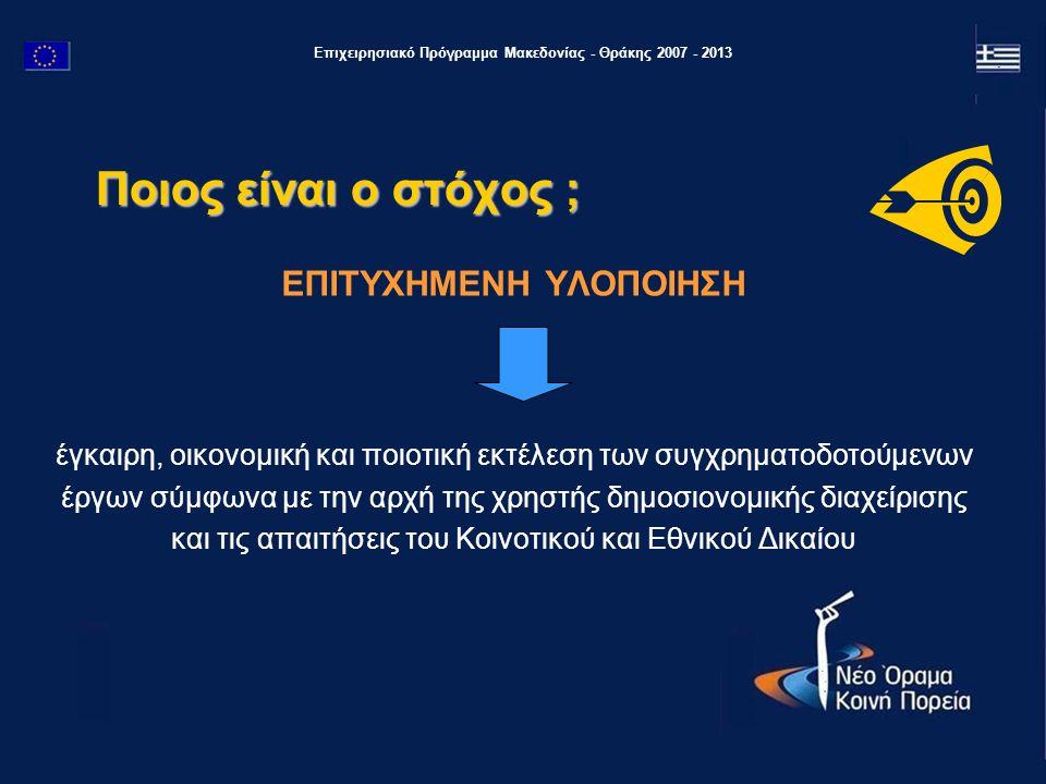 Επιχειρησιακό Πρόγραμμα Μακεδονίας - Θράκης 2007 - 2013 Ποιος είναι ο στόχος ; ΕΠΙΤΥΧΗΜΕΝΗ ΥΛΟΠΟΙΗΣΗ έγκαιρη, οικονομική και ποιοτική εκτέλεση των συγ
