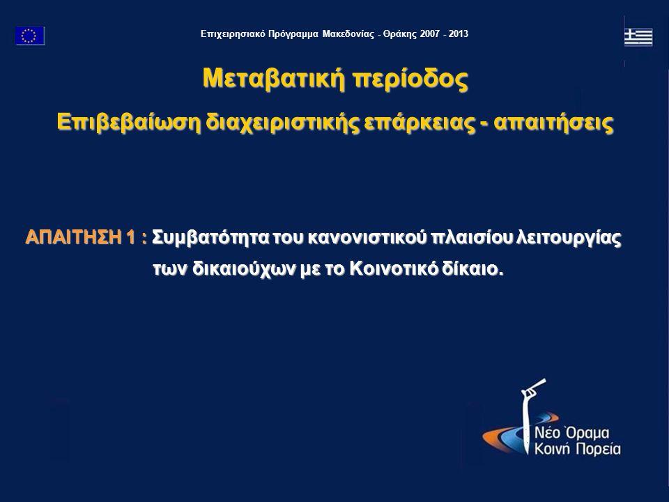 Επιχειρησιακό Πρόγραμμα Μακεδονίας - Θράκης 2007 - 2013 ΑΠΑΙΤΗΣΗ 1 : Συμβατότητα του κανονιστικού πλαισίου λειτουργίας των δικαιούχων με το Κοινοτικό δίκαιο.