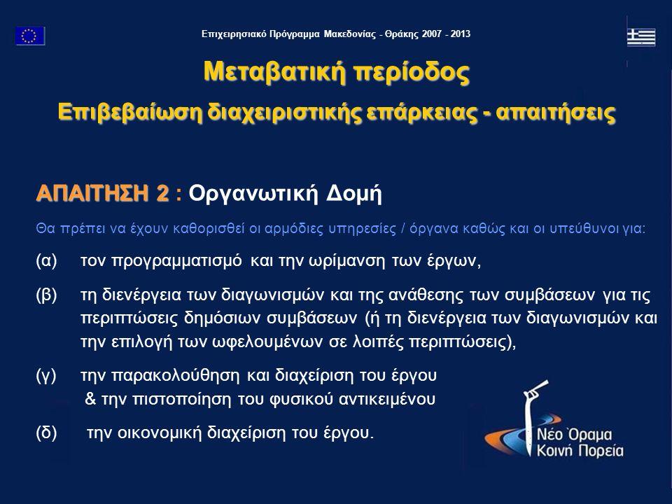 Επιχειρησιακό Πρόγραμμα Μακεδονίας - Θράκης 2007 - 2013 ΑΠΑΙΤΗΣΗ 2 ΑΠΑΙΤΗΣΗ 2 : Οργανωτική Δομή Θα πρέπει να έχουν καθορισθεί οι αρμόδιες υπηρεσίες / όργανα καθώς και οι υπεύθυνοι για: (α) τον προγραμματισμό και την ωρίμανση των έργων, (β) τη διενέργεια των διαγωνισμών και της ανάθεσης των συμβάσεων για τις περιπτώσεις δημόσιων συμβάσεων (ή τη διενέργεια των διαγωνισμών και την επιλογή των ωφελουμένων σε λοιπές περιπτώσεις), (γ) την παρακολούθηση και διαχείριση του έργου & την πιστοποίηση του φυσικού αντικειμένου (δ) την οικονομική διαχείριση του έργου.