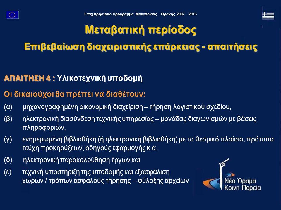 Επιχειρησιακό Πρόγραμμα Μακεδονίας - Θράκης 2007 - 2013 ΑΠΑΙΤΗΣΗ 4 : ΑΠΑΙΤΗΣΗ 4 : Υλικοτεχνική υποδομή Οι δικαιούχοι θα πρέπει να διαθέτουν: (α) μηχανογραφημένη οικονομική διαχείριση – τήρηση λογιστικού σχεδίου, (β) ηλεκτρονική διασύνδεση τεχνικής υπηρεσίας – μονάδας διαγωνισμών με βάσεις πληροφοριών, (γ) ενημερωμένη βιβλιοθήκη (ή ηλεκτρονική βιβλιοθήκη) με το θεσμικό πλαίσιο, πρότυπα τεύχη προκηρύξεων, οδηγούς εφαρμογής κ.α.