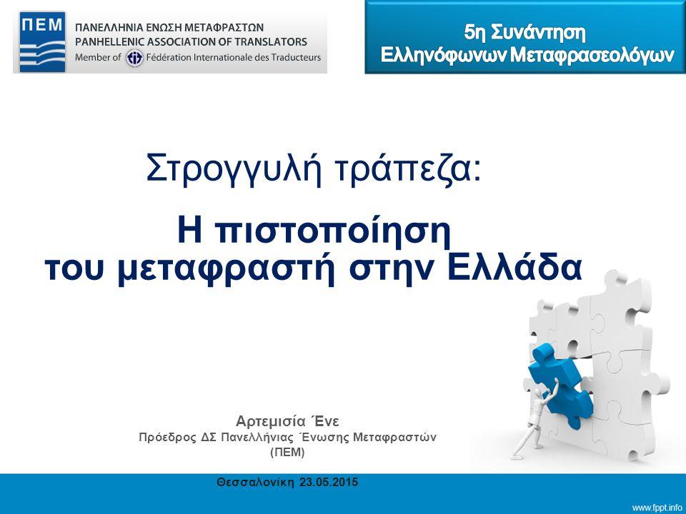 Στρογγυλή τράπεζα: Η πιστοποίηση του μεταφραστή στην Ελλάδα Αρτεμισία Ένε Πρόεδρος ΔΣ Πανελλήνιας Ένωσης Μεταφραστών (ΠΕΜ) Θεσσαλονίκη 23.05.2015