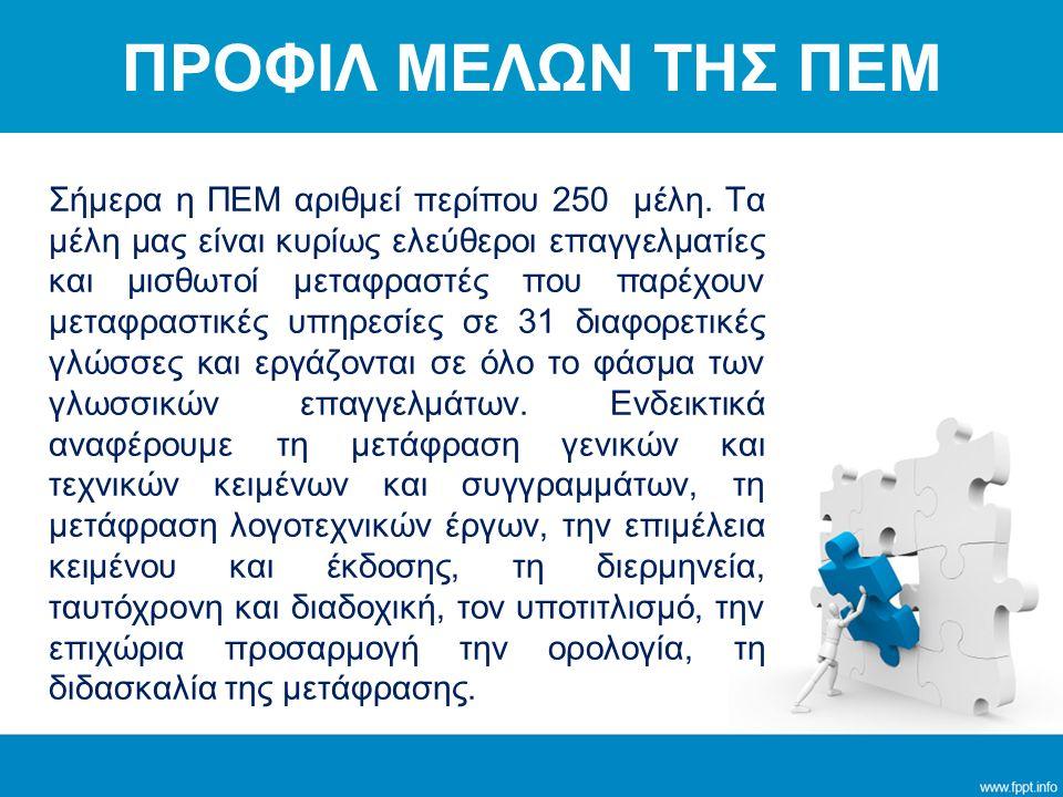 Σήμερα η ΠΕΜ αριθμεί περίπου 250 μέλη. Τα μέλη μας είναι κυρίως ελεύθεροι επαγγελματίες και μισθωτοί μεταφραστές που παρέχουν μεταφραστικές υπηρεσίες