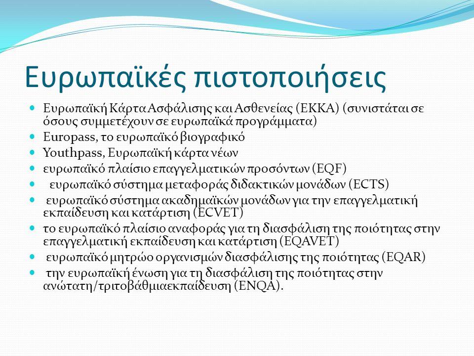 Ευρωπαϊκές πιστοποιήσεις Ευρωπαϊκή Κάρτα Ασφάλισης και Ασθενείας (ΕΚΚΑ) (συνιστάται σε όσους συμμετέχουν σε ευρωπαϊκά προγράμματα) Europass, το ευρωπαϊκό βιογραφικό Youthpass, Ευρωπαϊκή κάρτα νέων ευρωπαϊκό πλαίσιο επαγγελματικών προσόντων (EQF) ευρωπαϊκό σύστημα μεταφοράς διδακτικών μονάδων (ECTS) ευρωπαϊκό σύστημα ακαδημαϊκών μονάδων για την επαγγελματική εκπαίδευση και κατάρτιση (ECVET) το ευρωπαϊκό πλαίσιο αναφοράς για τη διασφάλιση της ποιότητας στην επαγγελματική εκπαίδευση και κατάρτιση (EQAVET) ευρωπαϊκό μητρώο οργανισμών διασφάλισης της ποιότητας (EQAR) την ευρωπαϊκή ένωση για τη διασφάλιση της ποιότητας στην ανώτατη/τριτοβάθμιαεκπαίδευση (ENQA).