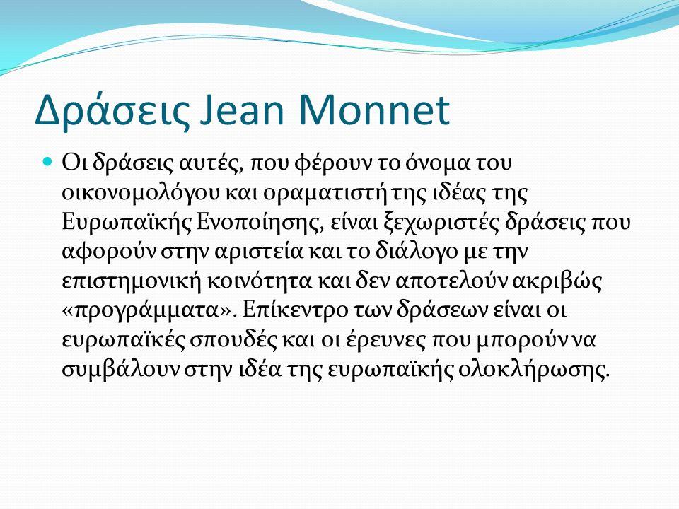 Δράσεις Jean Monnet Οι δράσεις αυτές, που φέρουν το όνομα του οικονομολόγου και οραματιστή της ιδέας της Ευρωπαϊκής Ενοποίησης, είναι ξεχωριστές δράσεις που αφορούν στην αριστεία και το διάλογο με την επιστημονική κοινότητα και δεν αποτελούν ακριβώς «προγράμματα».
