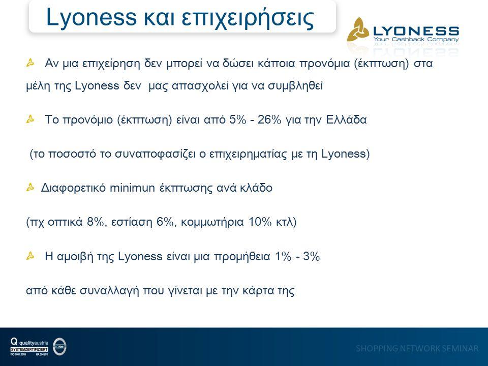 SHOPPING NETWORK SEMINAR Αν μια επιχείρηση δεν μπορεί να δώσει κάποια προνόμια (έκπτωση) στα μέλη της Lyoness δεν μας απασχολεί για να συμβληθεί Tο προνόμιο (έκπτωση) είναι από 5% - 26% για την Ελλάδα (το ποσοστό το συναποφασίζει ο επιχειρηματίας με τη Lyoness) Διαφορετικό minimun έκπτωσης ανά κλάδο (πχ οπτικά 8%, εστίαση 6%, κομμωτήρια 10% κτλ) Η αμοιβή της Lyoness είναι μια προμήθεια 1% - 3% από κάθε συναλλαγή που γίνεται με την κάρτα της Lyoness και επιχειρήσεις