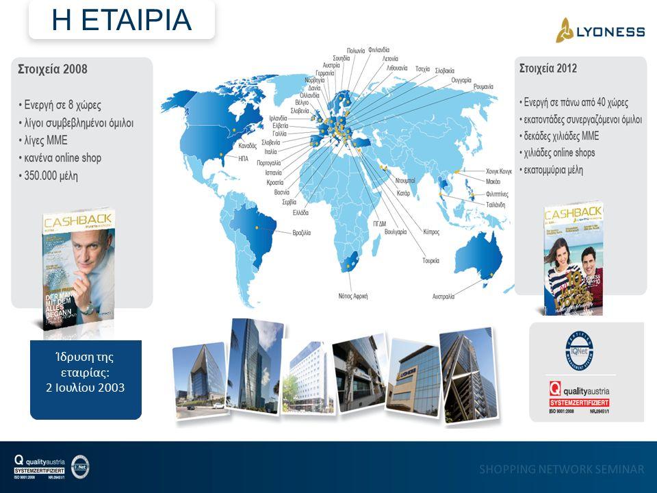 SHOPPING NETWORK SEMINAR Ίδρυση: 2 Ιουλίου 2003 Δραστηριοποίηση σε 28 ευρωπαϊκές χώρες, 46 χώρες παγκοσμίως πάνω από 200.000 σημεία αποδοχής κάρτας πάνω από 3.300.000 εγγεγραμμένοι πελάτες LYONESS HOLDING EUROPE AG CH-9470 Buchs, Bahnhofstrasse 7 Internet: www.lyoness.ag Email: office@lyoness.ag LYONESS HOLDING EUROPE AG