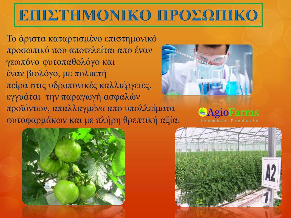 Το άριστα καταρτισμένο επιστημονικό προσωπικό που αποτελείται απο έναν γεωπόνο φυτοπαθολόγο και έναν βιολόγο, με πολυετή πείρα στις υδροπονικές καλλιέργειες, εγγυάται την παραγωγή ασφαλών προϊόντων, απαλλαγμένα απο υπολλείματα φυτοφαρμάκων και με πλήρη θρεπτική αξία.