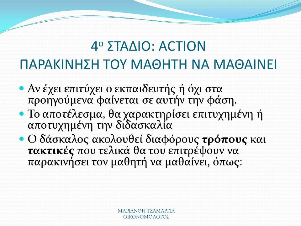 ΜΑΡΙΑΝΘΗ ΤΖΑΜΑΡΓΙΑ ΟΙΚΟΝΟΜΟΛΟΓΟΣ 4 ο ΣΤΑΔΙΟ: ACTION ΠΑΡΑΚΙΝΗΣΗ ΤΟΥ ΜΑΘΗΤΗ ΝΑ ΜΑΘΑΙΝΕΙ Αν έχει επιτύχει ο εκπαιδευτής ή όχι στα προηγούμενα φαίνεται σε αυτήν την φάση.