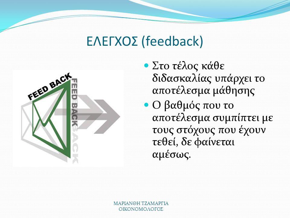 ΕΛΕΓΧΟΣ (feedback) Στο τέλος κάθε διδασκαλίας υπάρχει το αποτέλεσμα μάθησης Ο βαθμός που το αποτέλεσμα συμπίπτει με τους στόχους που έχουν τεθεί, δε φαίνεται αμέσως.