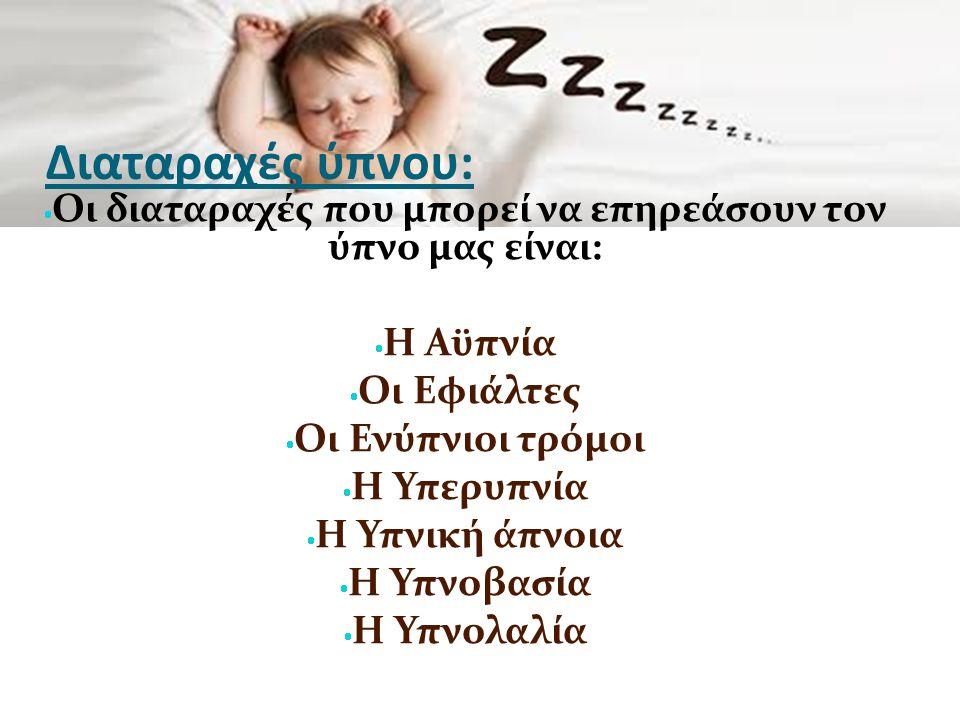 Διαταραχές ύπνου:  Οι διαταραχές που μπορεί να επηρεάσουν τον ύπνο μας είναι:  Η Αϋπνία  Οι Εφιάλτες  Οι Ενύπνιοι τρόμοι  Η Υπερυπνία  Η Υπνική άπνοια  Η Υπνοβασία  Η Υπνολαλία