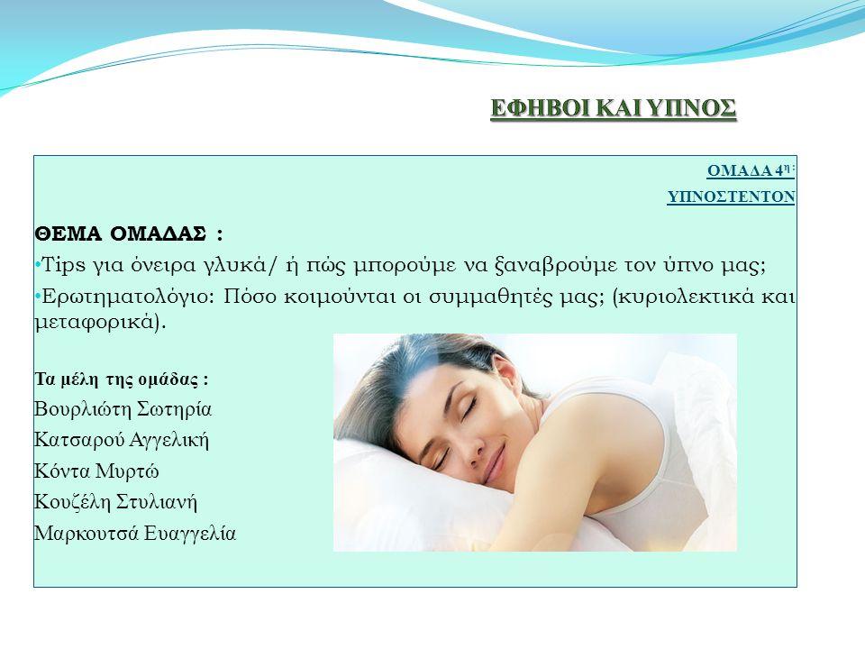 ΟΜΑΔΑ 4 η : ΥΠΝΟΣΤΕΝΤΟΝ ΘΕΜΑ ΟΜΑΔΑΣ : Tips για όνειρα γλυκά/ ή πώς μπορούμε να ξαναβρούμε τον ύπνο μας; Ερωτηματολόγιο: Πόσο κοιμούνται οι συμμαθητές μας; (κυριολεκτικά και μεταφορικά).