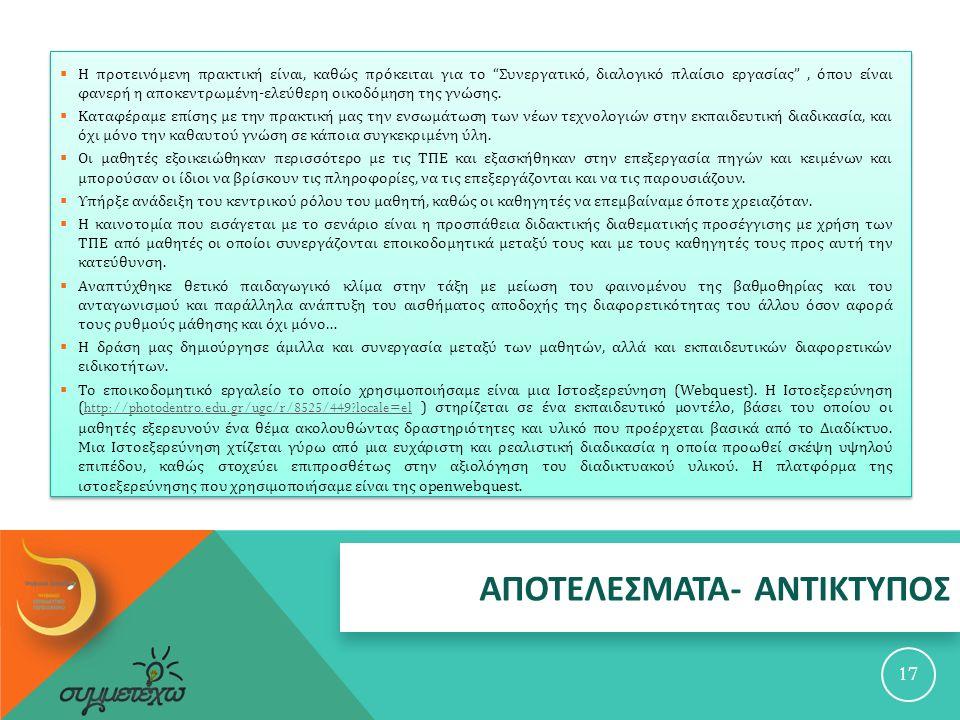 ΑΠΟΤΕΛΕΣΜΑΤΑ - ΑΝΤΙΚΤΥΠΟΣ 17  Η προτεινόμενη πρακτική είναι, καθώς πρόκειται για το Συνεργατικό, διαλογικό πλαίσιο εργασίας , όπου είναι φανερή η αποκεντρωμένη - ελεύθερη οικοδόμηση της γνώσης.