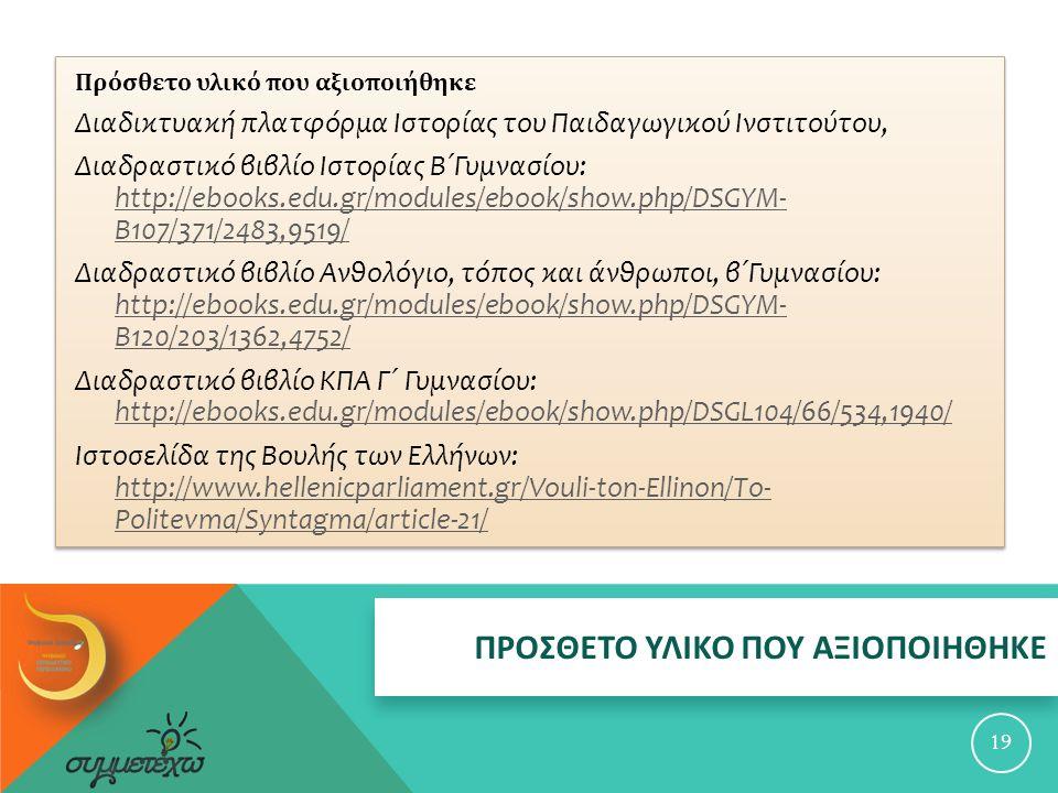 ΠΡΟΣΘΕΤΟ ΥΛΙΚΟ ΠΟΥ ΑΞΙΟΠΟΙΗΘΗΚΕ 19 Πρόσθετο υλικό που αξιοποιήθηκε Διαδικτυακή πλατφόρμα Ιστορίας του Παιδαγωγικού Ινστιτούτου, Διαδραστικό βιβλίο Ιστορίας Β΄Γυμνασίου: http://ebooks.edu.gr/modules/ebook/show.php/DSGYM- B107/371/2483,9519/ http://ebooks.edu.gr/modules/ebook/show.php/DSGYM- B107/371/2483,9519/ Διαδραστικό βιβλίο Ανθολόγιο, τόπος και άνθρωποι, β΄Γυμνασίου: http://ebooks.edu.gr/modules/ebook/show.php/DSGYM- B120/203/1362,4752/ http://ebooks.edu.gr/modules/ebook/show.php/DSGYM- B120/203/1362,4752/ Διαδραστικό βιβλίο ΚΠΑ Γ΄ Γυμνασίου: http://ebooks.edu.gr/modules/ebook/show.php/DSGL104/66/534,1940/ http://ebooks.edu.gr/modules/ebook/show.php/DSGL104/66/534,1940/ Ιστοσελίδα της Βουλής των Ελλήνων: http://www.hellenicparliament.gr/Vouli-ton-Ellinon/To- Politevma/Syntagma/article-21/ http://www.hellenicparliament.gr/Vouli-ton-Ellinon/To- Politevma/Syntagma/article-21/