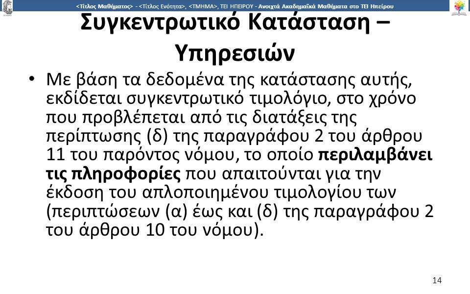 1414 -,, ΤΕΙ ΗΠΕΙΡΟΥ - Ανοιχτά Ακαδημαϊκά Μαθήματα στο ΤΕΙ Ηπείρου Συγκεντρωτικό Κατάσταση – Υπηρεσιών Με βάση τα δεδομένα της κατάστασης αυτής, εκδίδεται συγκεντρωτικό τιμολόγιο, στο χρόνο που προβλέπεται από τις διατάξεις της περίπτωσης (δ) της παραγράφου 2 του άρθρου 11 του παρόντος νόμου, το οποίο περιλαμβάνει τις πληροφορίες που απαιτούνται για την έκδοση του απλοποιημένου τιμολογίου των (περιπτώσεων (α) έως και (δ) της παραγράφου 2 του άρθρου 10 του νόμου).
