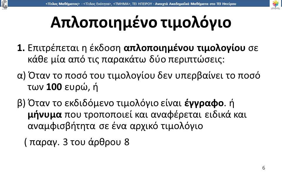6 -,, ΤΕΙ ΗΠΕΙΡΟΥ - Ανοιχτά Ακαδημαϊκά Μαθήματα στο ΤΕΙ Ηπείρου Απλοποιημένο τιμολόγιο 1. Επιτρέπεται η έκδοση απλοποιημένου τιμολογίου σε κάθε μία απ
