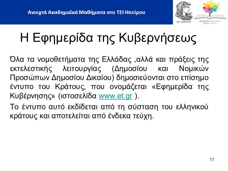 Όλα τα νομοθετήματα της Ελλάδας,αλλά και πράξεις της εκτελεστικής λειτουργίας (Δημοσίου και Νομικών Προσώπων Δημοσίου Δικαίου) δημοσιεύονται στο επίσημο έντυπο του Κράτους, που ονομάζεται «Εφημερίδα της Κυβέρνησης» (ιστοσελίδα www.et.gr ).www.et.gr Το έντυπο αυτό εκδίδεται από τη σύσταση του ελληνικού κράτους και αποτελείται από ένδεκα τεύχη.