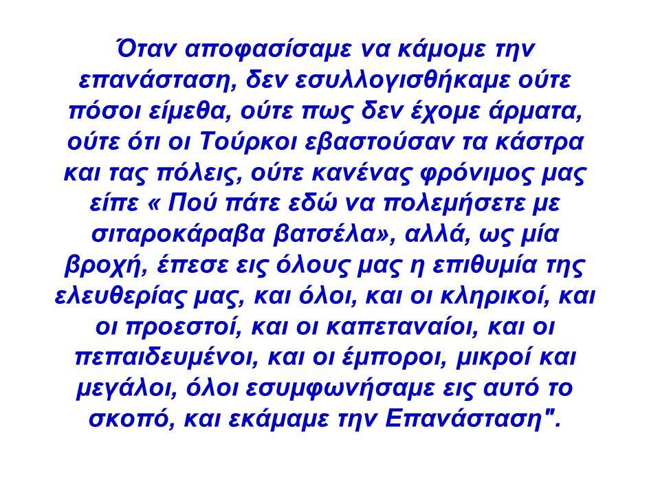 Όταν αποφασίσαμε να κάμομε την επανάσταση, δεν εσυλλογισθήκαμε ούτε πόσοι είμεθα, ούτε πως δεν έχομε άρματα, ούτε ότι οι Τούρκοι εβαστούσαν τα κάστρα και τας πόλεις, ούτε κανένας φρόνιμος μας είπε « Πού πάτε εδώ να πολεμήσετε με σιταροκάραβα βατσέλα», αλλά, ως μία βροχή, έπεσε εις όλους μας η επιθυμία της ελευθερίας μας, και όλοι, και οι κληρικοί, και οι προεστοί, και οι καπεταναίοι, και οι πεπαιδευμένοι, και οι έμποροι, μικροί και μεγάλοι, όλοι εσυμφωνήσαμε εις αυτό το σκοπό, και εκάμαμε την Επανάσταση .