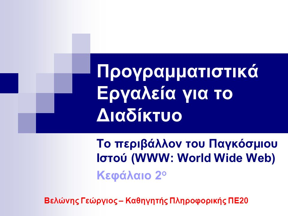 Προγραμματιστικά Εργαλεία για το Διαδίκτυο Το περιβάλλον του Παγκόσμιου Ιστού (WWW: World Wide Web) Κεφάλαιο 2 ο Βελώνης Γεώργιος – Καθηγητής Πληροφορικής ΠΕ20