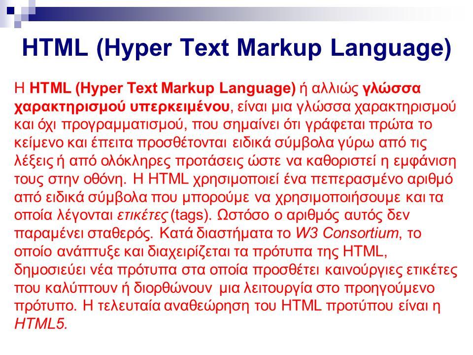 HTML (Hyper Text Markup Language) Η HTML (Hyper Text Markup Language) ή αλλιώς γλώσσα χαρακτηρισμού υπερκειμένου, είναι μια γλώσσα χαρακτηρισμού και όχι προγραμματισμού, που σημαίνει ότι γράφεται πρώτα το κείμενο και έπειτα προσθέτονται ειδικά σύμβολα γύρω από τις λέξεις ή από ολόκληρες προτάσεις ώστε να καθοριστεί η εμφάνιση τους στην οθόνη.