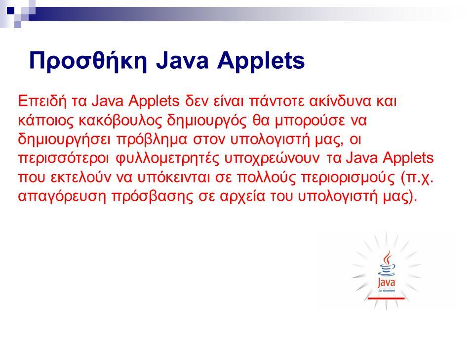 Προσθήκη Java Applets Επειδή τα Java Applets δεν είναι πάντοτε ακίνδυνα και κάποιος κακόβουλος δημιουργός θα μπορούσε να δημιουργήσει πρόβλημα στον υπολογιστή μας, οι περισσότεροι φυλλομετρητές υποχρεώνουν τα Java Applets που εκτελούν να υπόκεινται σε πολλούς περιορισμούς (π.χ.