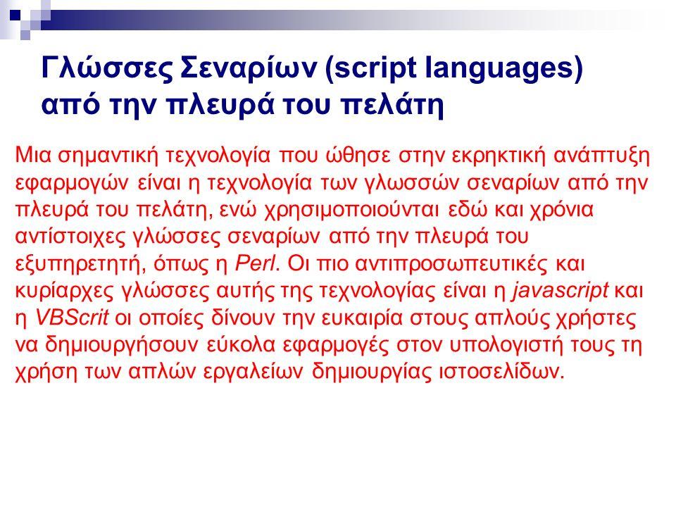 Γλώσσες Σεναρίων (script Ianguages) από την πλευρά του πελάτη Μια σημαντική τεχνολογία που ώθησε στην εκρηκτική ανάπτυξη εφαρμογών είναι η τεχνολογία των γλωσσών σεναρίων από την πλευρά του πελάτη, ενώ χρησιμοποιούνται εδώ και χρόνια αντίστοιχες γλώσσες σεναρίων από την πλευρά του εξυπηρετητή, όπως η Perl.