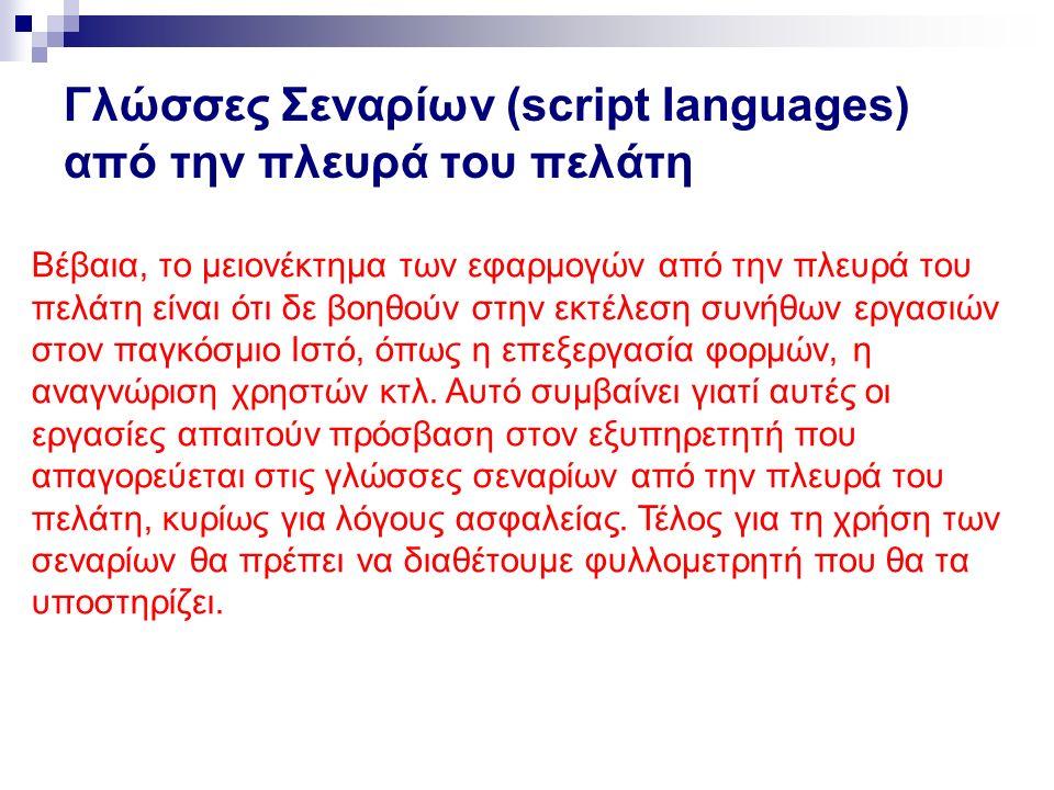 Γλώσσες Σεναρίων (script Ianguages) από την πλευρά του πελάτη Βέβαια, το μειονέκτημα των εφαρμογών από την πλευρά του πελάτη είναι ότι δε βοηθούν στην εκτέλεση συνήθων εργασιών στον παγκόσμιο Ιστό, όπως η επεξεργασία φορμών, η αναγνώριση χρηστών κτλ.