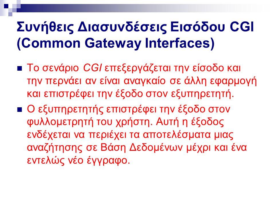 Συνήθεις Διασυνδέσεις Εισόδου CGl (Common Gateway Interfaces) Το σενάριο CGI επεξεργάζεται την είσοδο και την περνάει αν είναι αναγκαίο σε άλλη εφαρμογή και επιστρέφει την έξοδο στον εξυπηρετητή.