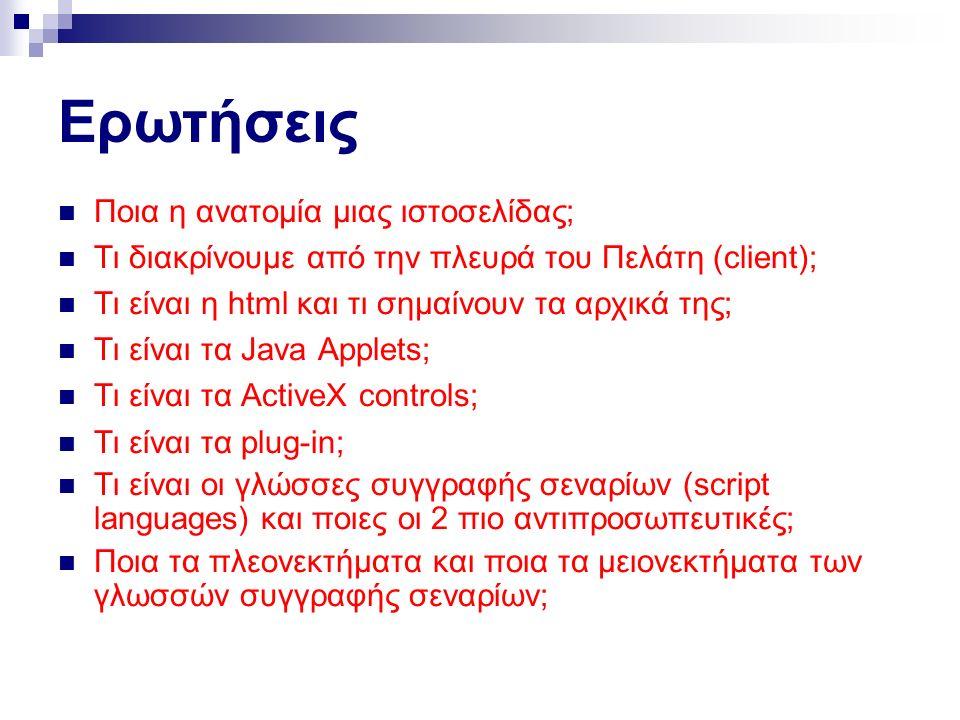 Ερωτήσεις Ποια η ανατομία μιας ιστοσελίδας; Τι διακρίνουμε από την πλευρά του Πελάτη (client); Τι είναι η html και τι σημαίνουν τα αρχικά της; Τι είναι τα Java Applets; Τι είναι τα ActiveX controls; Τι είναι τα plug-in; Τι είναι οι γλώσσες συγγραφής σεναρίων (script languages) και ποιες οι 2 πιο αντιπροσωπευτικές; Ποια τα πλεονεκτήματα και ποια τα μειονεκτήματα των γλωσσών συγγραφής σεναρίων;