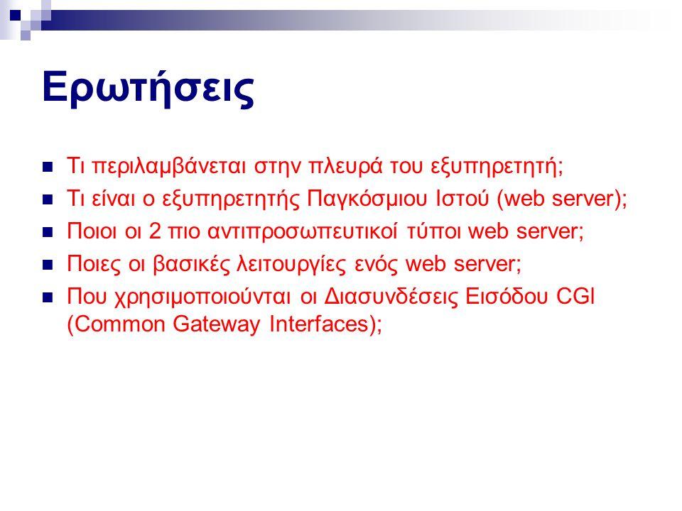 Ερωτήσεις Τι περιλαμβάνεται στην πλευρά του εξυπηρετητή; Τι είναι ο εξυπηρετητής Παγκόσμιου Ιστού (web server); Ποιοι οι 2 πιο αντιπροσωπευτικοί τύποι web server; Ποιες οι βασικές λειτουργίες ενός web server; Που χρησιμοποιούνται οι Διασυνδέσεις Εισόδου CGl (Common Gateway Interfaces);