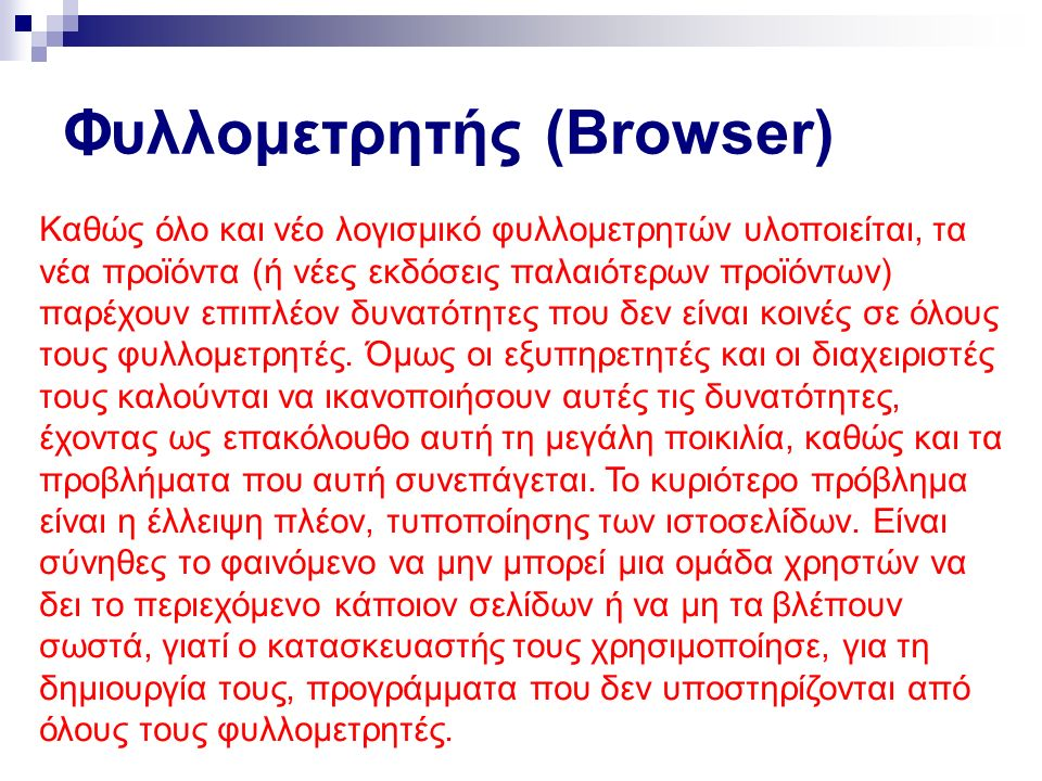 Φυλλομετρητής (Browser) Συμπερασματικά, οι φυλλομετρητές κατέχουν σημαντικό ρόλο στην ανάπτυξη του Ιστού μέσα από τις προσθήκες νέων δυνατοτήτων και χαρακτηριστικών που οδηγούν τους κατασκευαστές ιστοσελίδων στη χρήση τους, αναβαθμίζοντας τα έργα τους.
